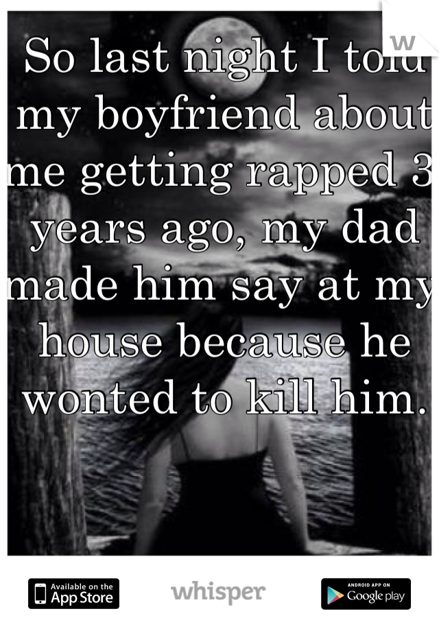 So last night I told my boyfriend about me getting rapped 3 years ago, my dad made him say at my house because he wonted to kill him.