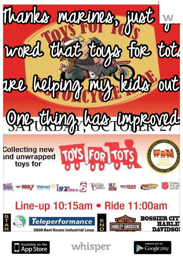 Thanks marines, just got word that toys for tots are helping my kids out. One thing has improved.