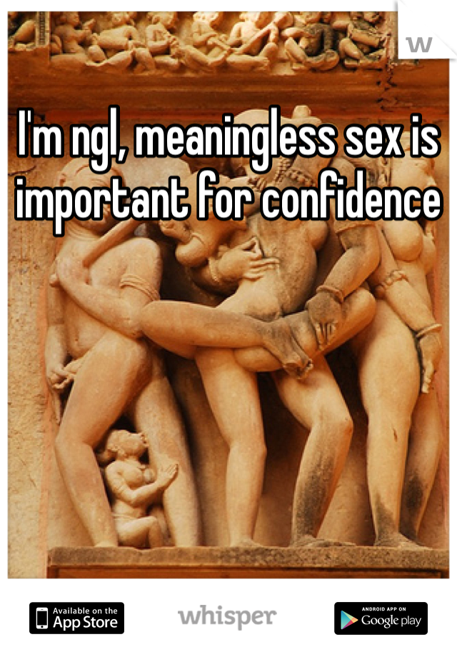 I'm ngl, meaningless sex is important for confidence