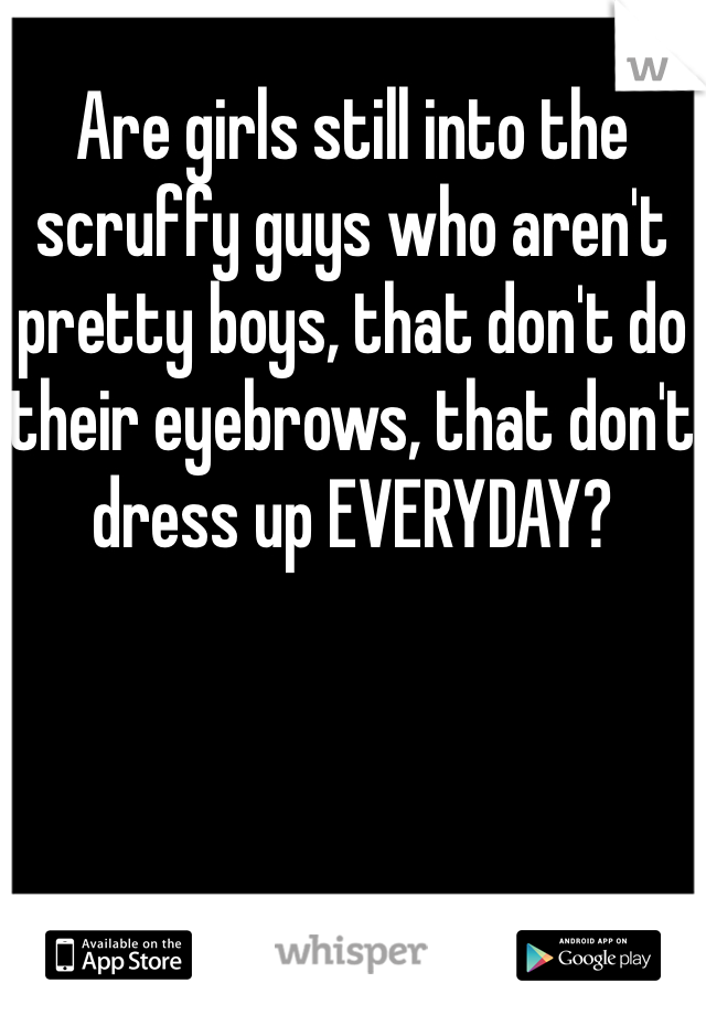 Are girls still into the scruffy guys who aren't pretty boys, that don't do their eyebrows, that don't dress up EVERYDAY?
