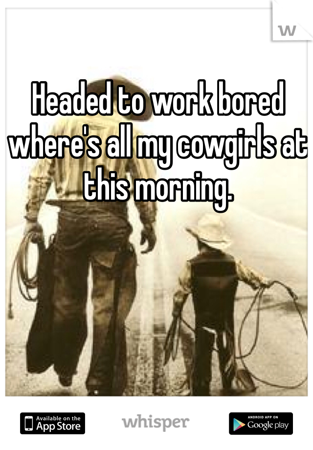 Headed to work bored where's all my cowgirls at this morning.