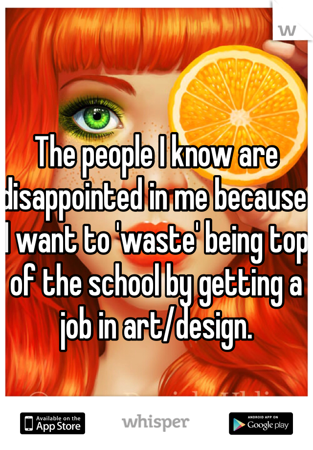 The people I know are disappointed in me because I want to 'waste' being top of the school by getting a job in art/design.