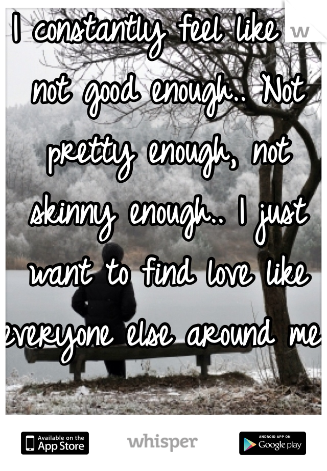 I constantly feel like I'm not good enough.. Not pretty enough, not skinny enough.. I just want to find love like everyone else around me..