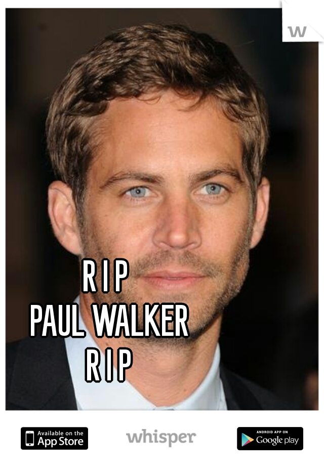 R I P  PAUL WALKER R I P