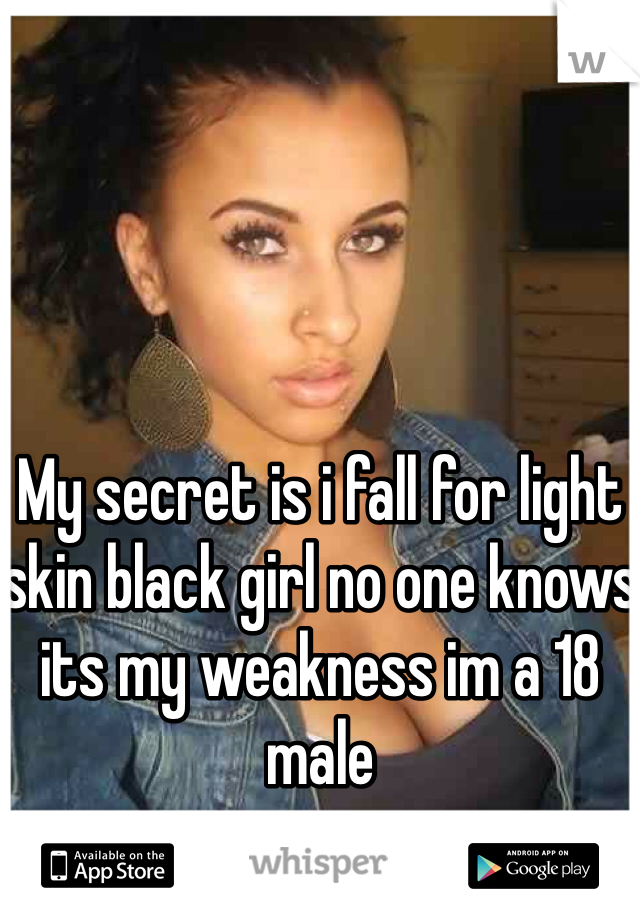 My secret is i fall for light skin black girl no one knows its my weakness im a 18 male