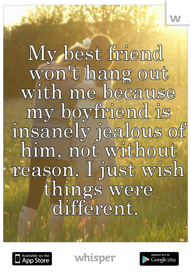 My best friend won't hang out with me because my boyfriend is insanely jealous of him, not without reason. I just wish things were different.