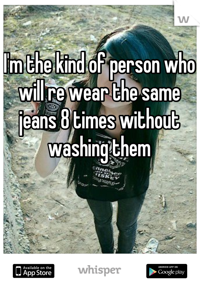I'm the kind of person who will re wear the same jeans 8 times without washing them
