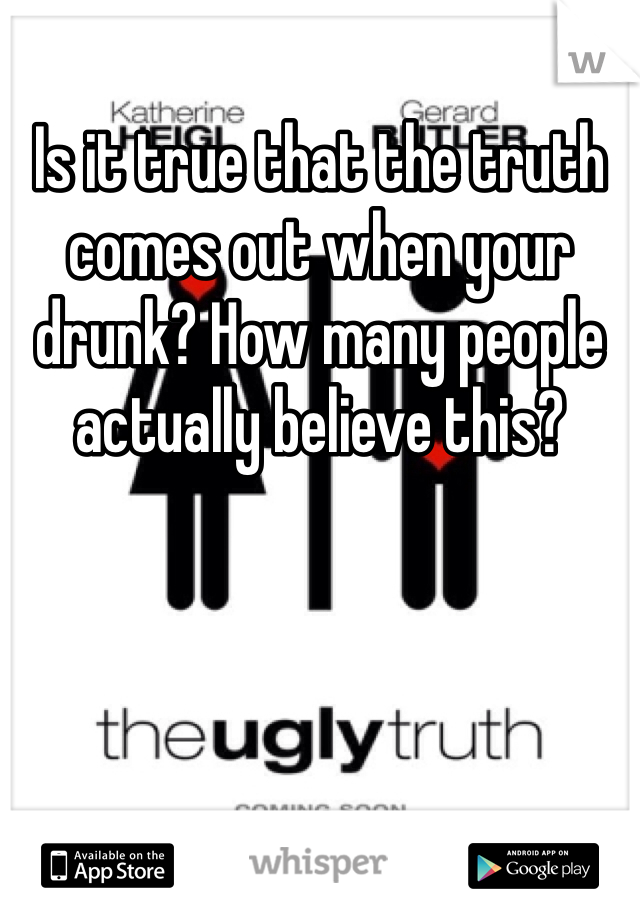 Is it true that the truth comes out when your drunk? How many people actually believe this?