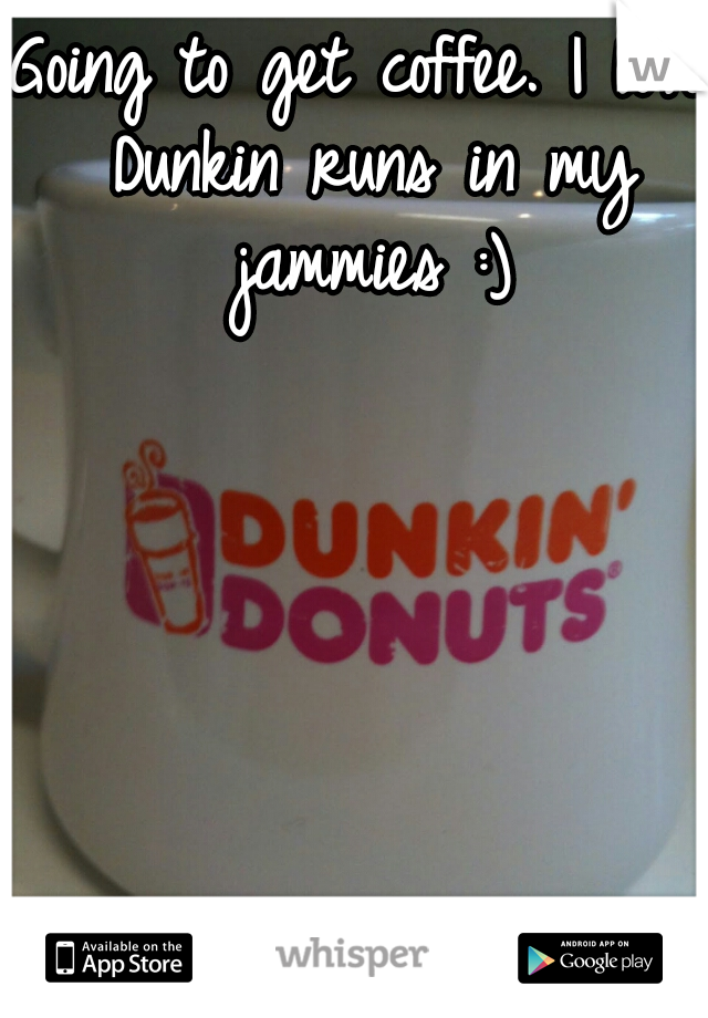Going to get coffee. I love Dunkin runs in my jammies :)
