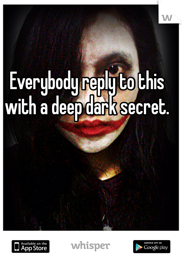 Everybody reply to this with a deep dark secret.