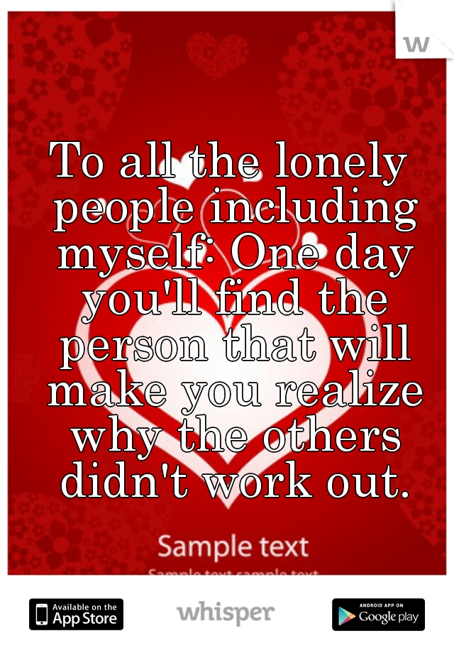 To all the lonely people including myself: One day you'll find the person that will make you realize why the others didn't work out.