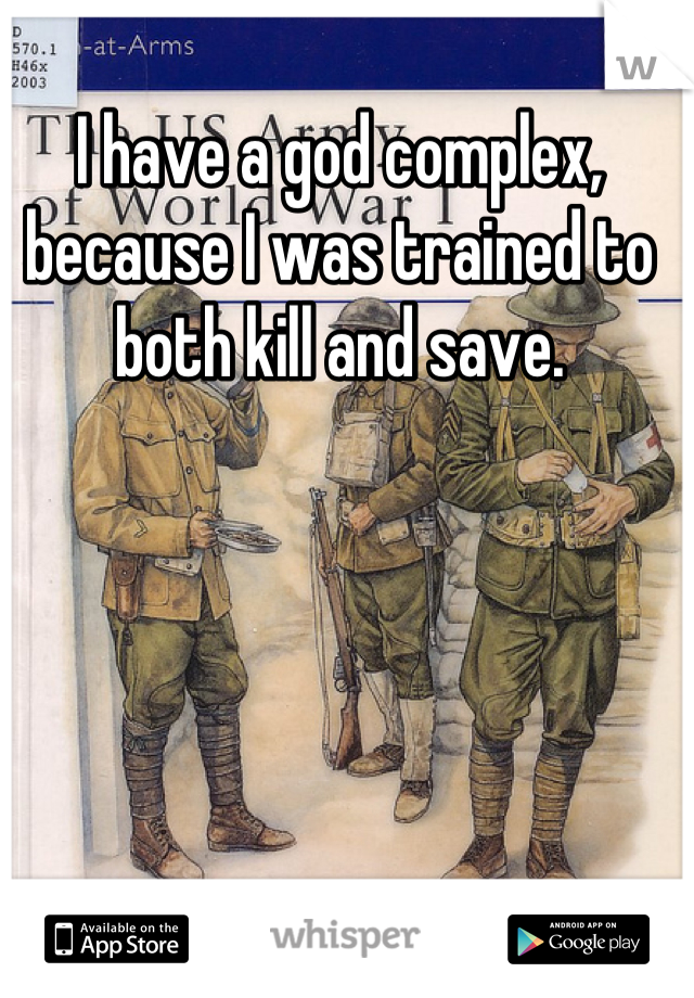 I have a god complex, because I was trained to both kill and save.