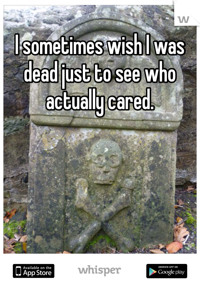 I sometimes wish I was dead just to see who actually cared.