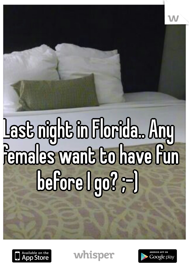 Last night in Florida.. Any females want to have fun before I go? ;-)