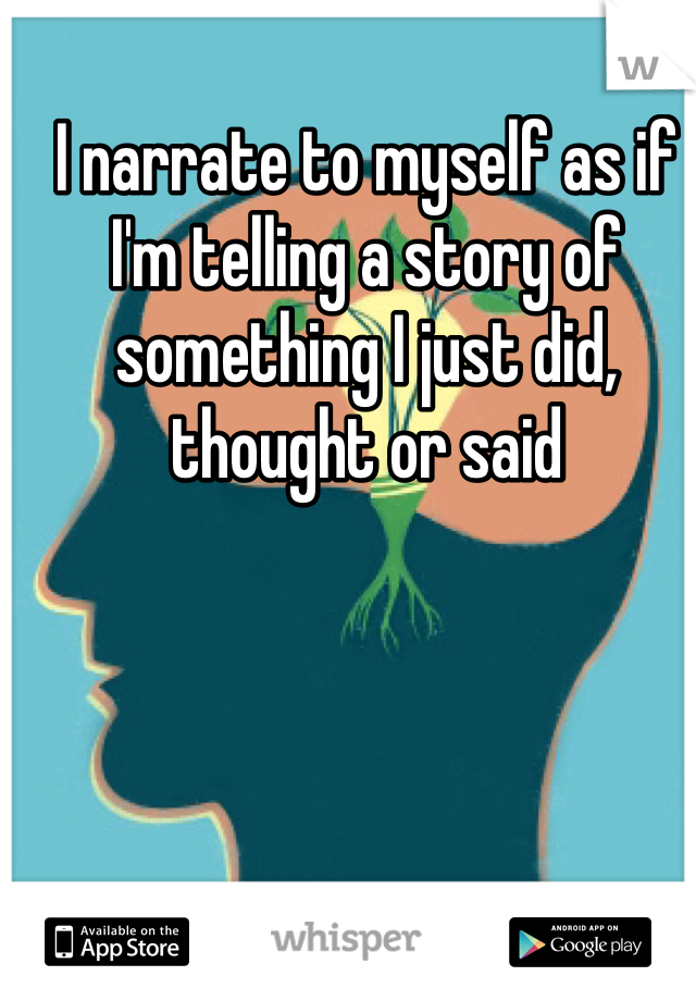 I narrate to myself as if I'm telling a story of something I just did, thought or said
