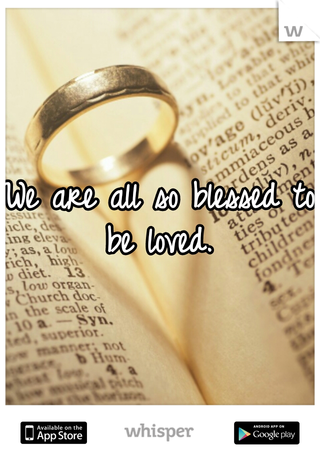 We are all so blessed to be loved.