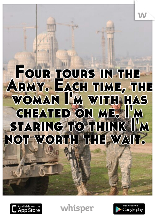Four tours in the Army. Each time, the woman I'm with has cheated on me. I'm staring to think I'm not worth the wait.