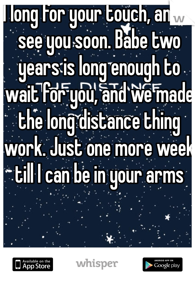 I long for your touch, and I'll see you soon. Babe two years is long enough to wait for you, and we made the long distance thing work. Just one more week till I can be in your arms