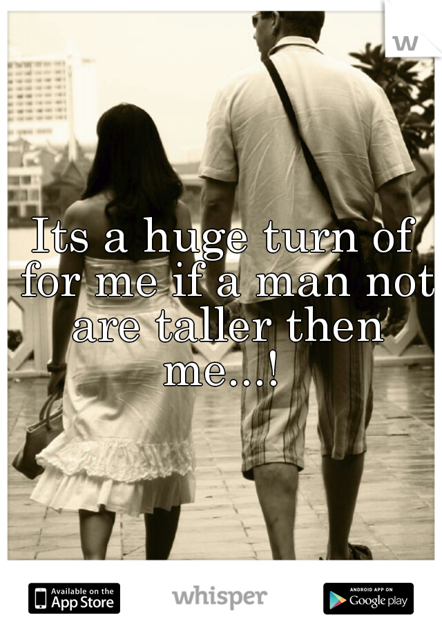 Its a huge turn of for me if a man not are taller then me...!