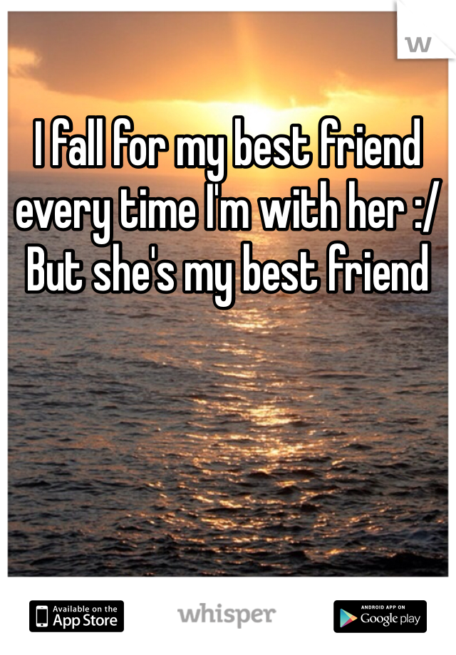 I fall for my best friend every time I'm with her :/ But she's my best friend