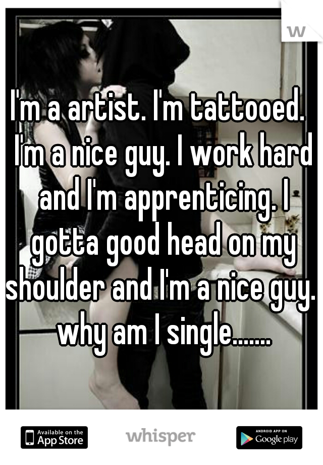 I'm a artist. I'm tattooed.  I'm a nice guy. I work hard and I'm apprenticing. I gotta good head on my shoulder and I'm a nice guy.  why am I single.......