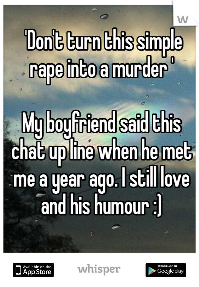 'Don't turn this simple rape into a murder '  My boyfriend said this chat up line when he met me a year ago. I still love and his humour :)