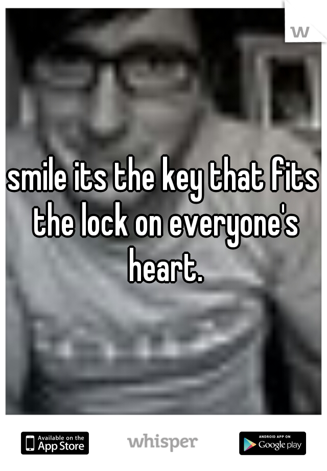 smile its the key that fits the lock on everyone's heart.