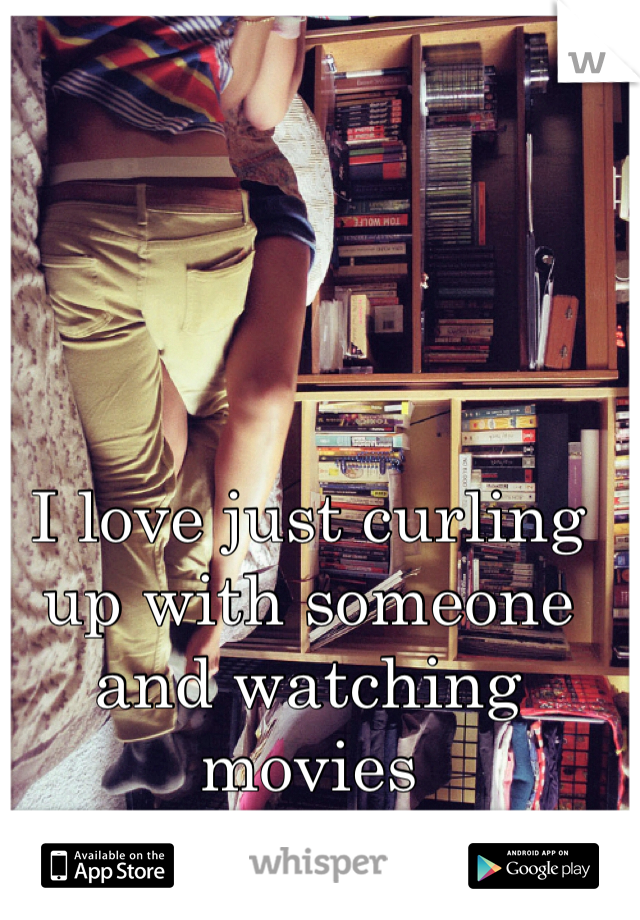 I love just curling up with someone and watching movies