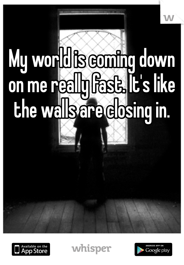 My world is coming down on me really fast. It's like the walls are closing in.