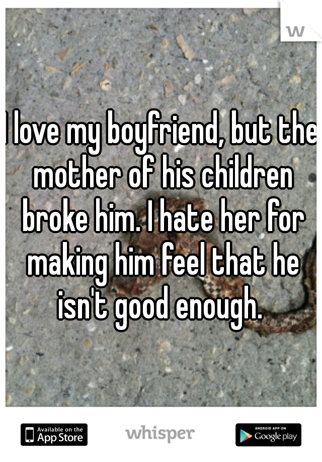 I love my boyfriend, but the mother of his children broke him. I hate her for making him feel that he isn't good enough.