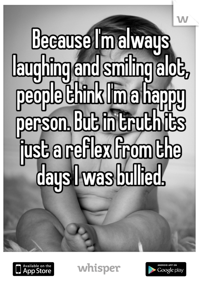 Because I'm always laughing and smiling alot, people think I'm a happy person. But in truth its just a reflex from the days I was bullied.