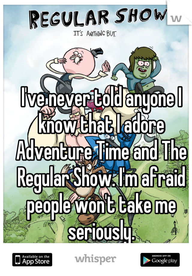 I've never told anyone I know that I adore Adventure Time and The Regular Show. I'm afraid people won't take me seriously.