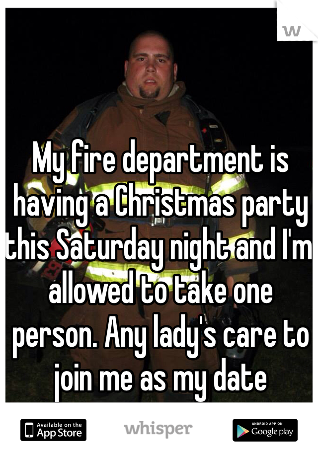 My fire department is having a Christmas party this Saturday night and I'm allowed to take one person. Any lady's care to join me as my date
