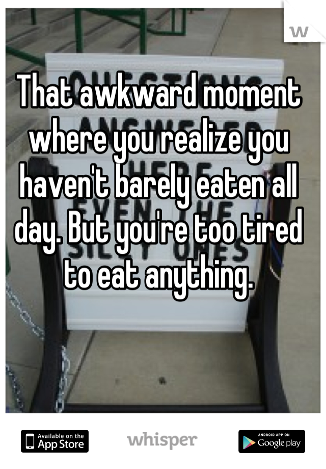That awkward moment where you realize you haven't barely eaten all day. But you're too tired to eat anything.