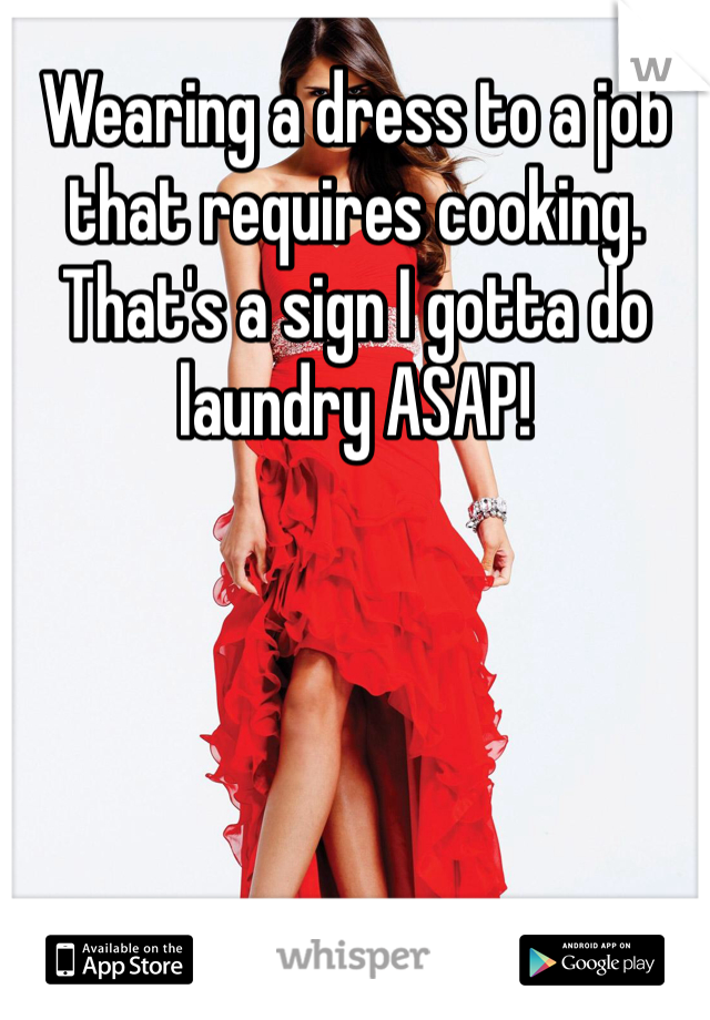 Wearing a dress to a job that requires cooking.  That's a sign I gotta do laundry ASAP!