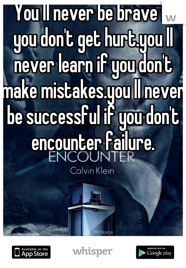 You ll never be brave if you don't get hurt.you ll never learn if you don't make mistakes.you ll never be successful if you don't encounter failure.