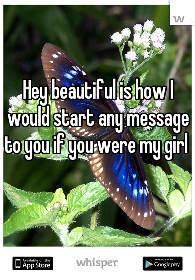 Hey beautiful is how I would start any message to you if you were my girl