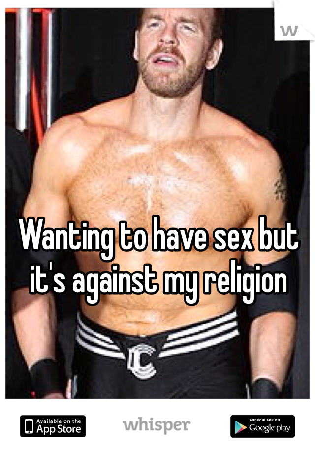 Wanting to have sex but it's against my religion