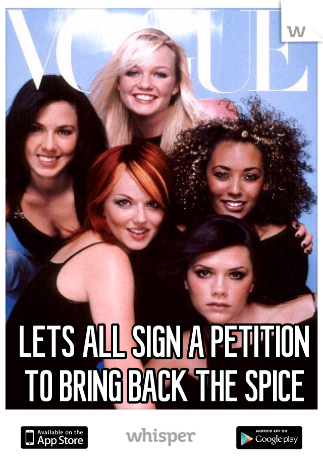 LETS ALL SIGN A PETITION TO BRING BACK THE SPICE GIRLS