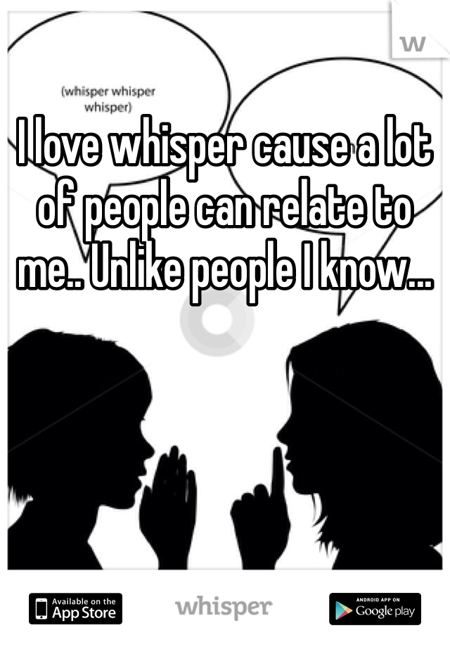 I love whisper cause a lot of people can relate to me.. Unlike people I know...