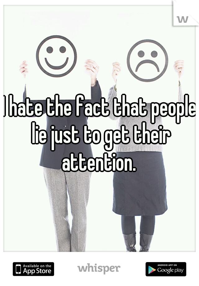 I hate the fact that people lie just to get their attention.