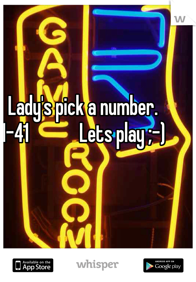 Lady's pick a number.                  1-41             Lets play ;-)