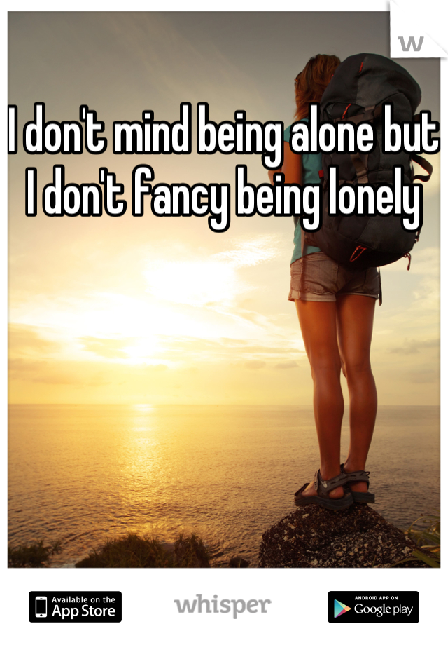 I don't mind being alone but I don't fancy being lonely