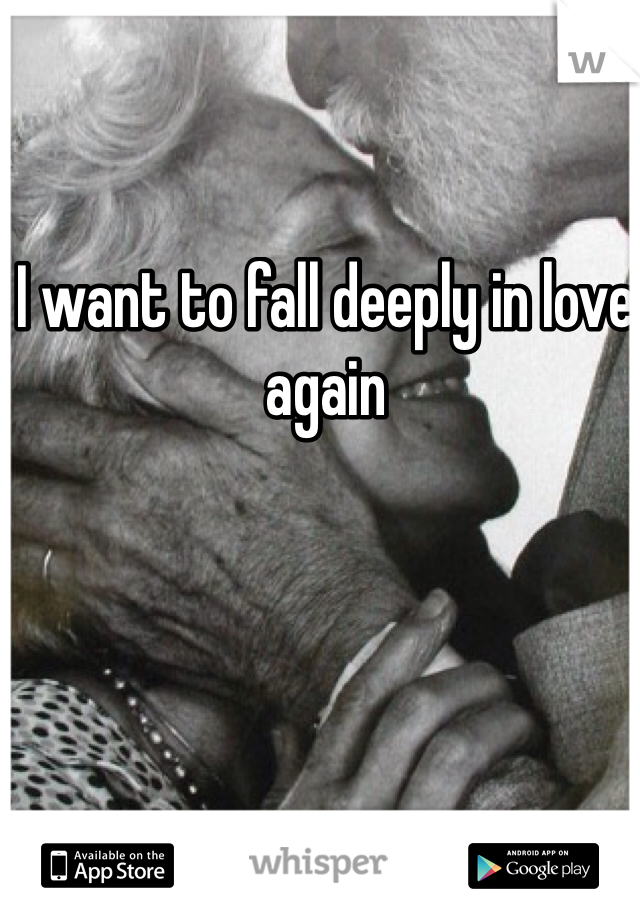 I want to fall deeply in love again