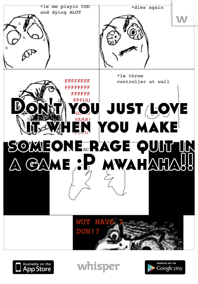 Don't you just love it when you make someone rage quit in a game :P mwahaha!!