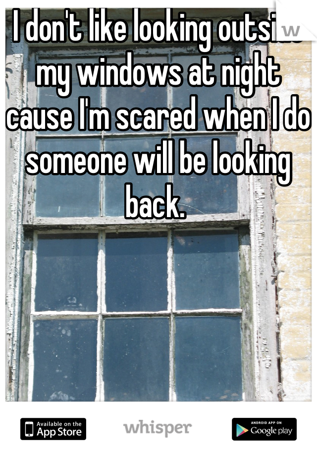 I don't like looking outside my windows at night cause I'm scared when I do someone will be looking back.