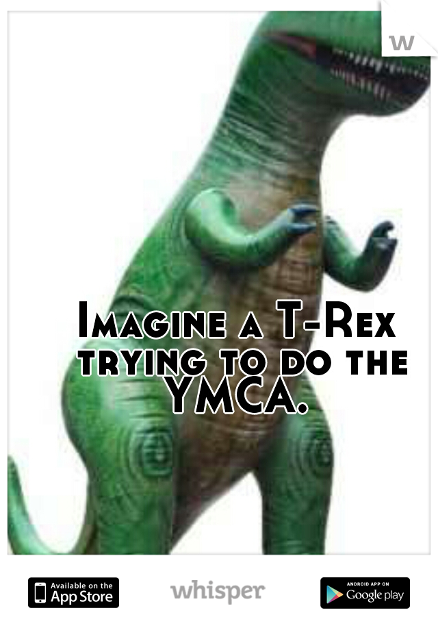 Imagine a T-Rex trying to do the YMCA.