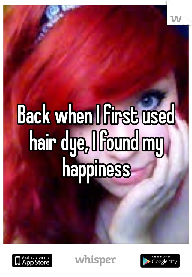 Back when I first used hair dye, I found my happiness