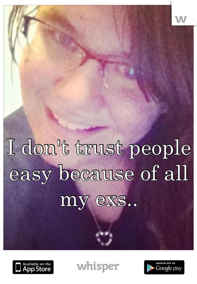 I don't trust people easy because of all my exs..