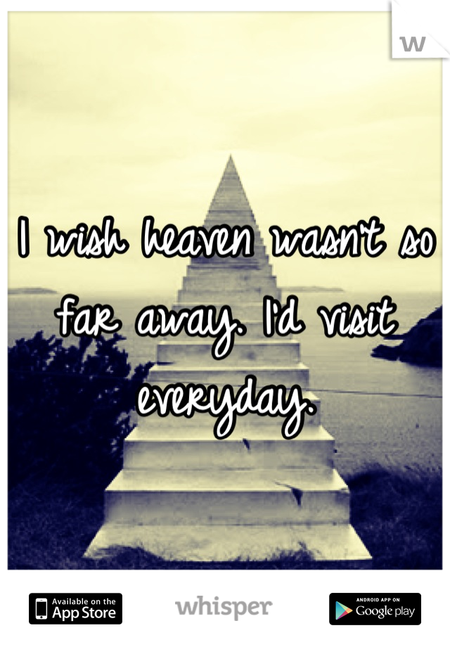 I wish heaven wasn't so far away. I'd visit everyday.